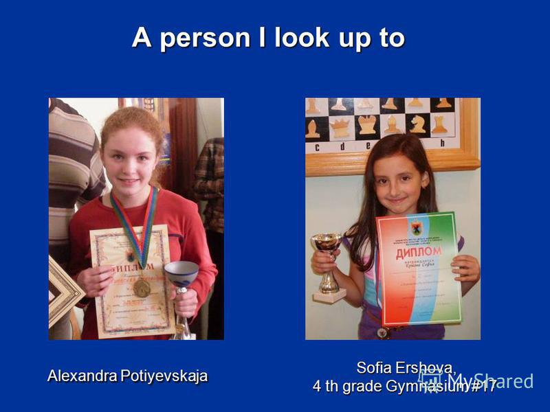 A person I look up to Alexandra Potiyevskaja Sofia Ershova, 4 th gradeGymnasium #17 Sofia Ershova, 4 th grade Gymnasium #17