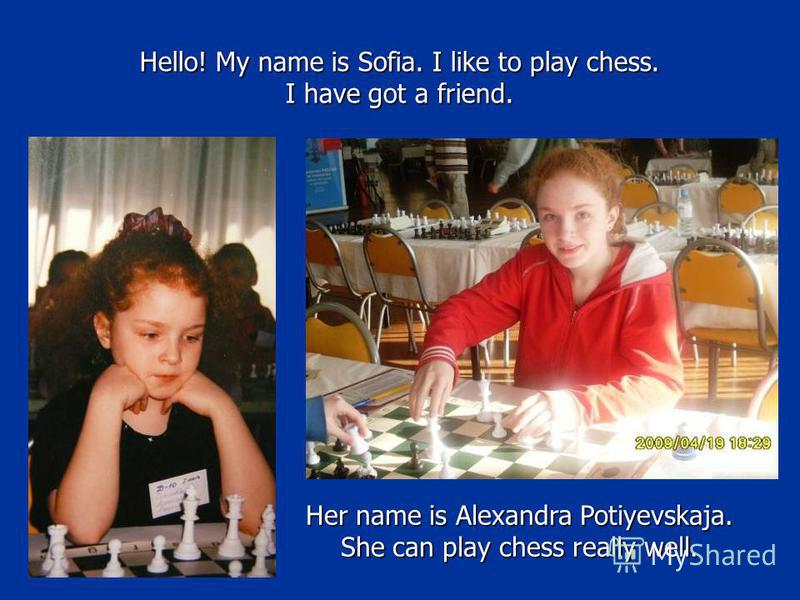 Hello! My name is Sofia. I like to play chess. I have got a friend. Her name is Alexandra Potiyevskaja. She can play chess really well.
