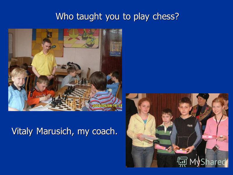 Who taught you to play chess? Vitaly Marusich, my coach.