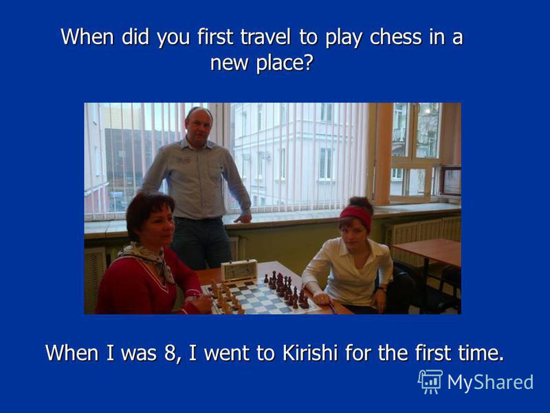 When I was 8, I went to Kirishi for the first time. When did you first travel to play chess in a new place?