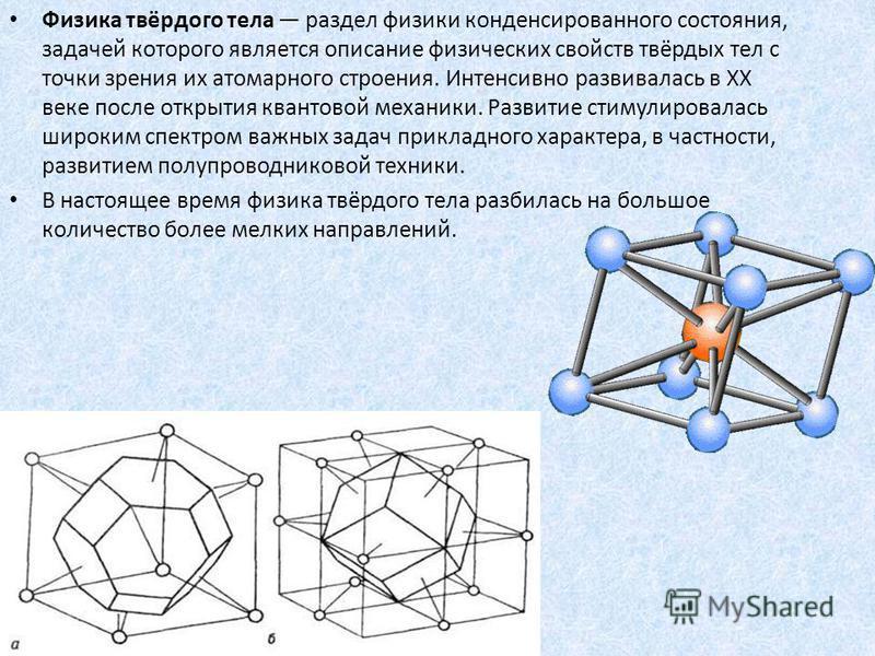 . Физика твёрдого тела раздел физики конденсированного состояния, задачей которого является описание физических свойств твёрдых тел с точки зрения их атомарного строения. Интенсивно развивалась в XX веке после открытия квантовой механики. Развитие ст
