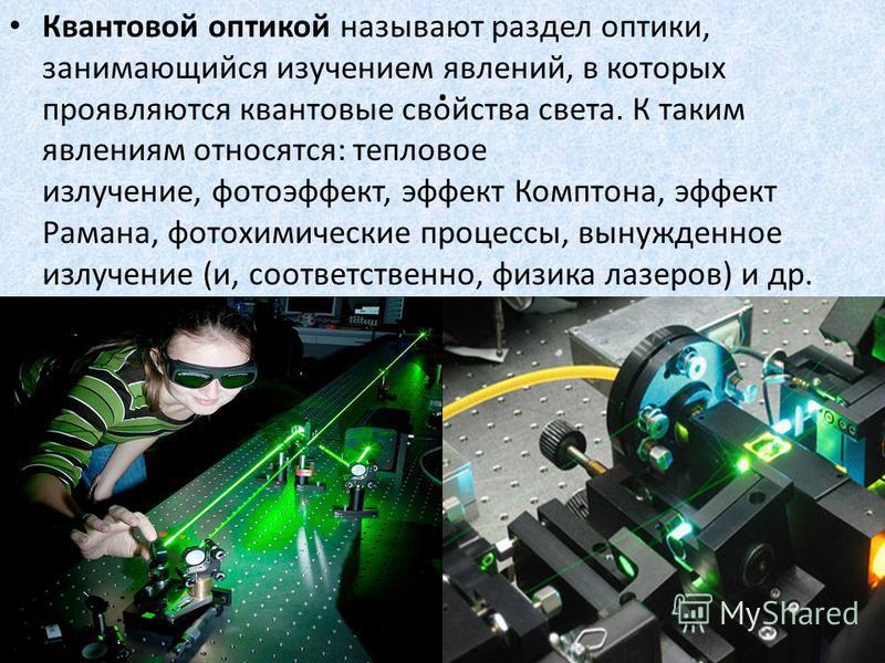 . Квантовой оптикой называют раздел оптики, занимающийся изучением явлений, в которых проявляются квантовые свойства света. К таким явлениям относятся: тепловое излучение, фотоэффект, эффект Комптона, эффект Рамана, фотохимические процессы, вынужденн