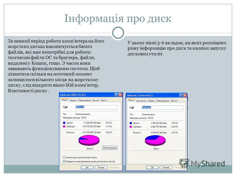 Інформація про диск За певний період роботи комп'ютера на його жорстких дисках накопичується багато файлів, які вже непотрібні для роботи: тимчасові файли ОС та браузера, файли, видалені у Кошик, тощо. З часом вони заважають функціонуванню системи. Щ