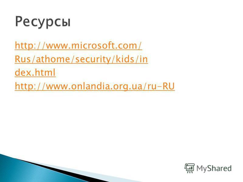 http://www.microsoft.com/ Rus/athome/security/kids/in dex.html http://www.onlandia.org.ua/ru-RU
