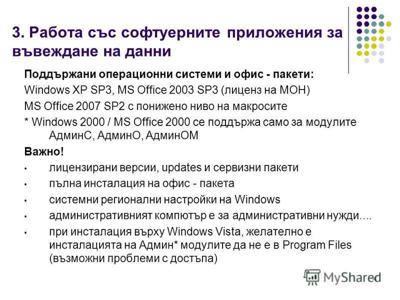 4 3. Работа със софтуерните приложения за въвеждане на данни Поддържани операционни системи и офис - пакети: Windows XP SP3, MS Office 2003 SP3 (лиценз на МОН) MS Office 2007 SP2 с понижено ниво на макросите * Windows 2000 / MS Office 2000 се поддърж