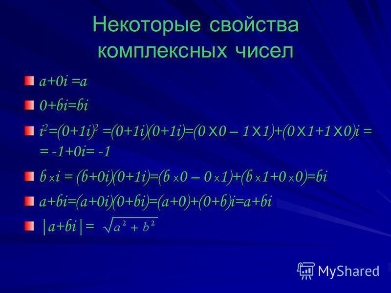 Некоторые свойства комплексных чисел a+0i =a 0+bi=bi i 2 =(0+1i) 2 =(0+1i)(0+1i)=(0 x 0 – 1 x 1)+(0 x 1+1 x 0)i = = -1+0i= -1 b x i = (b+0i)(0+1i)=(b x 0 – 0 x 1)+(b x 1+0 x 0)=bi a+bi=(a+0i)(0+bi)=(a+0)+(0+b)i=a+bi|a+bi|=