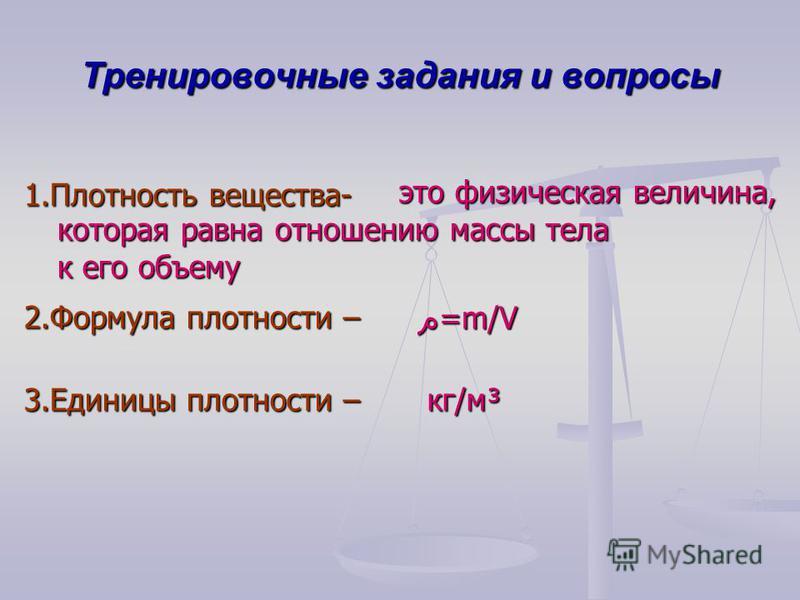 Тренировочные задания и вопросы 1. Плотность вещества- 2. Формула плотности – 3. Единицы плотности – م=m/Vم=m/Vم=m/Vم=m/V это физическая величина, это физическая величина, которая равна отношению массы тела к его объему кг/м³