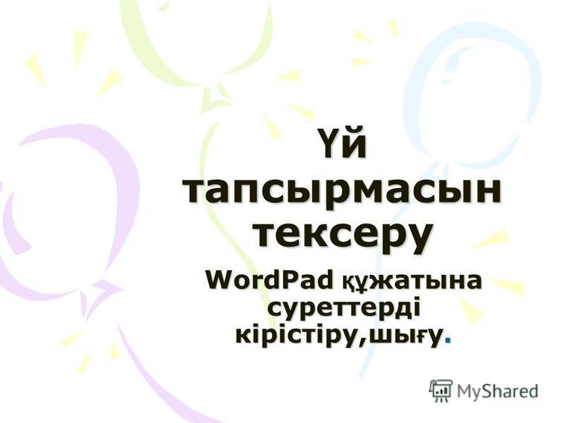 Ү й тапсырмасын тексеру WordPad құ жатына суреттерді кірістіру,шы ғ у.