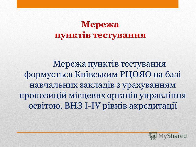 Мережа пунктів тестування формується Київським РЦОЯО на базі навчальних закладів з урахуванням пропозицій місцевих органів управління освітою, ВНЗ І-ІV рівнів акредитації Мережа пунктів тестування