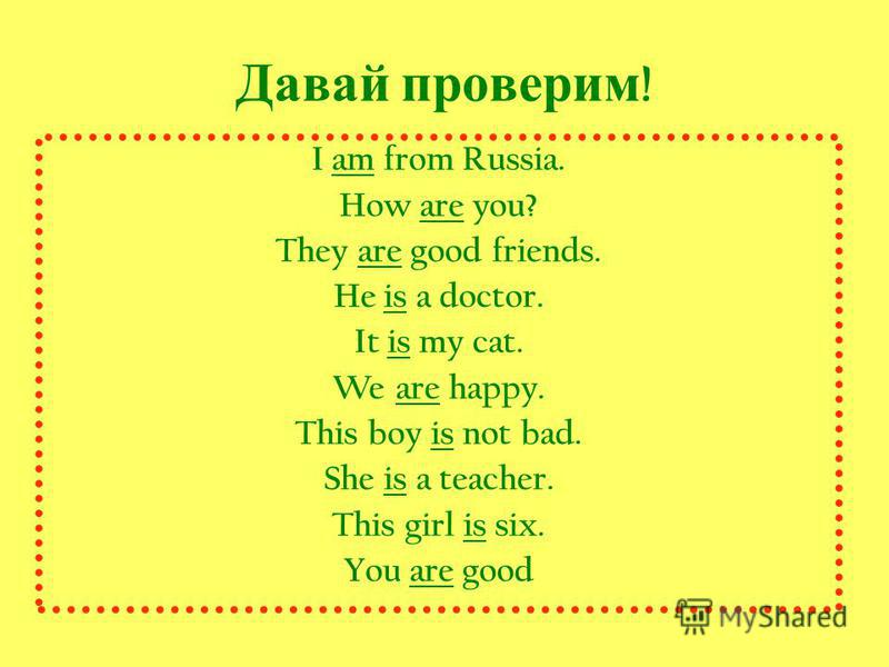 Давай проверим ! I am from Russia. How are you? They are good friends. He is a doctor. It is my cat. We are happy. This boy is not bad. She is a teacher. This girl is six. You are good