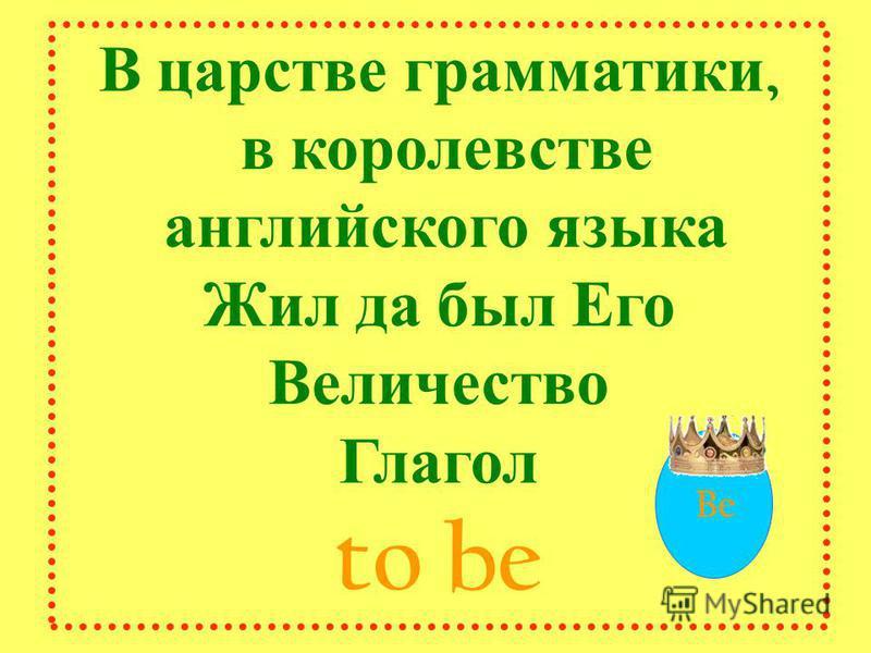 Be В царстве грамматики, в королевстве английского языка Жил да был Его Величество Глагол to be