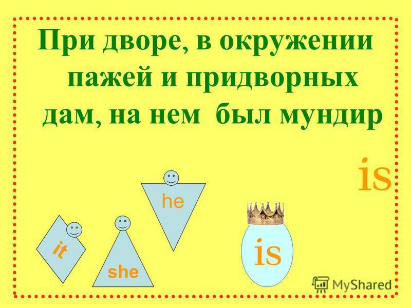 it При дворе, в окружении пажей и придворных дам, на нем был мундир is she he is