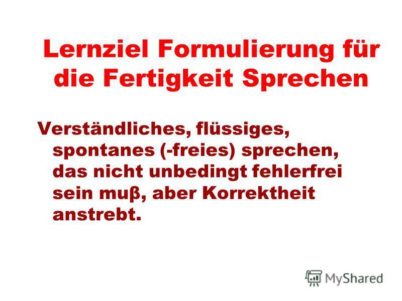 Lernziel Formulierung für die Fertigkeit Sprechen Verständliches, flüssiges, spontanes (-freies) sprechen, das nicht unbedingt fehlerfrei sein muβ, aber Korrektheit anstrebt.