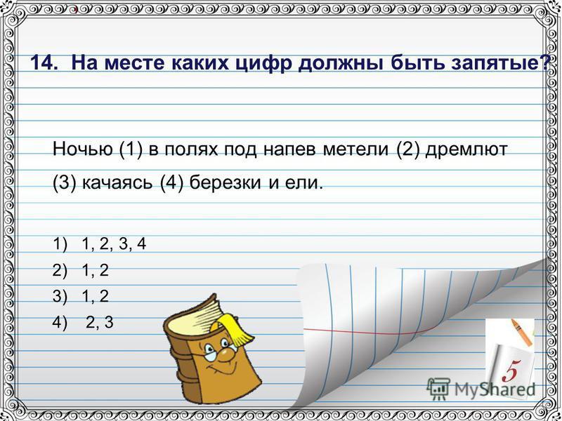 14. На месте каких цифр должны быть запятые? Ночью (1) в полях под напев метели (2) дремлют (3) качаясь (4) березки и ели. 1)1, 2, 3, 4 2)1, 2 3)1, 2 4) 2, 3