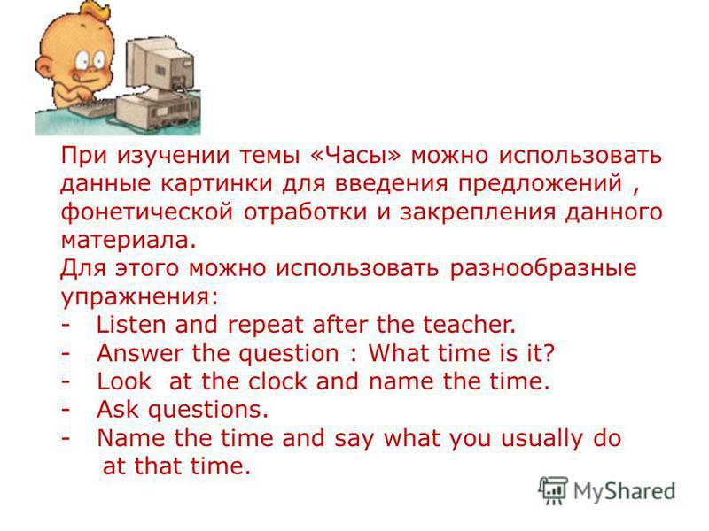 При изучении темы «Часы» можно использовать данные картинки для введения предложений, фонетической отработки и закрепления данного материала. Для этого можно использовать разнообразные упражнения: - Listen and repeat after the teacher. - Answer the q