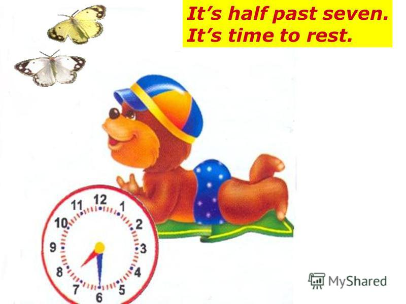 Its half past seven. Its time to rest.