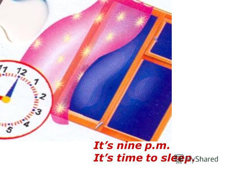 Its nine p.m. Its time to sleep.
