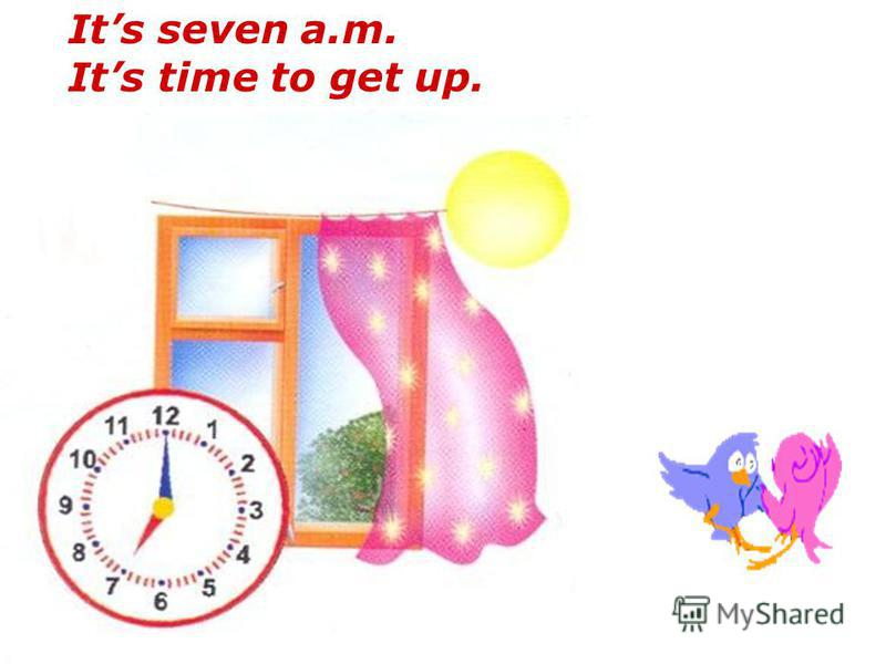 Its seven a.m. Its time to get up.