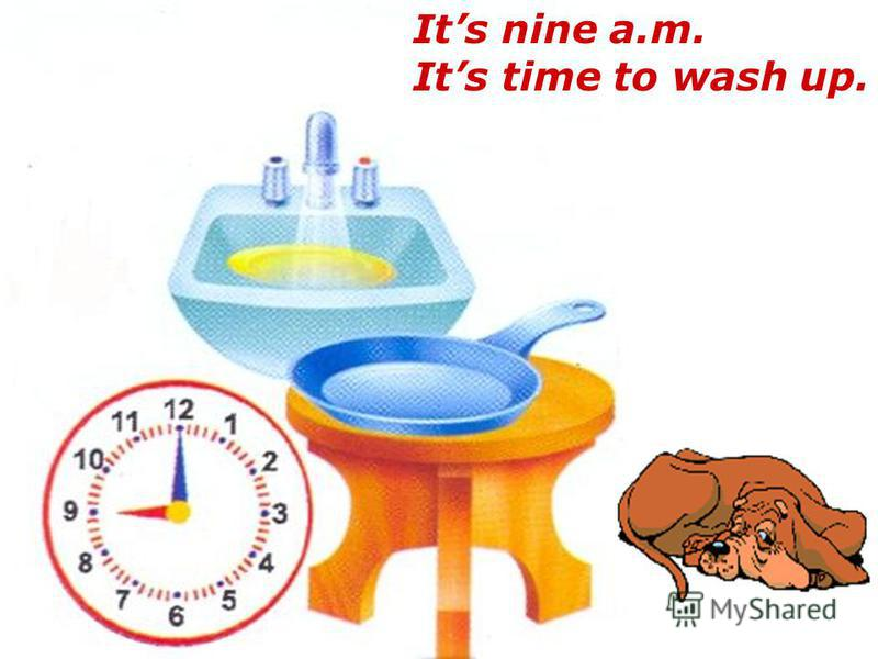 Its nine a.m. Its time to wash up.
