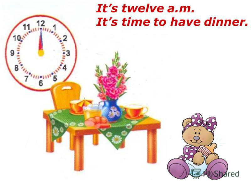 Its twelve a.m. Its time to have dinner.