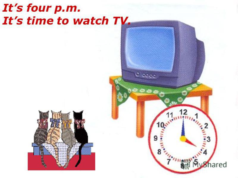 Its four p.m. Its time to watch TV.
