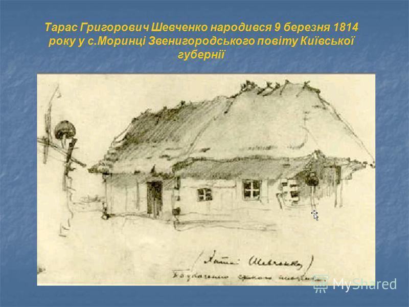Тарас Григорович Шевченко народився 9 березня 1814 року у с.Моринці Звенигородського повіту Київської губернії