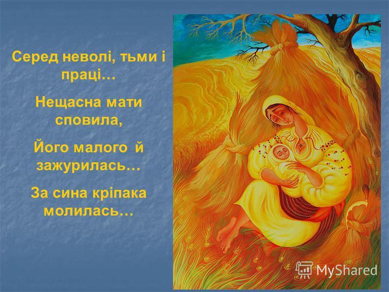 Серед неволі, тьми і праці… Нещасна мати сповила, Його малого й зажурилась… За сина кріпака молилась…
