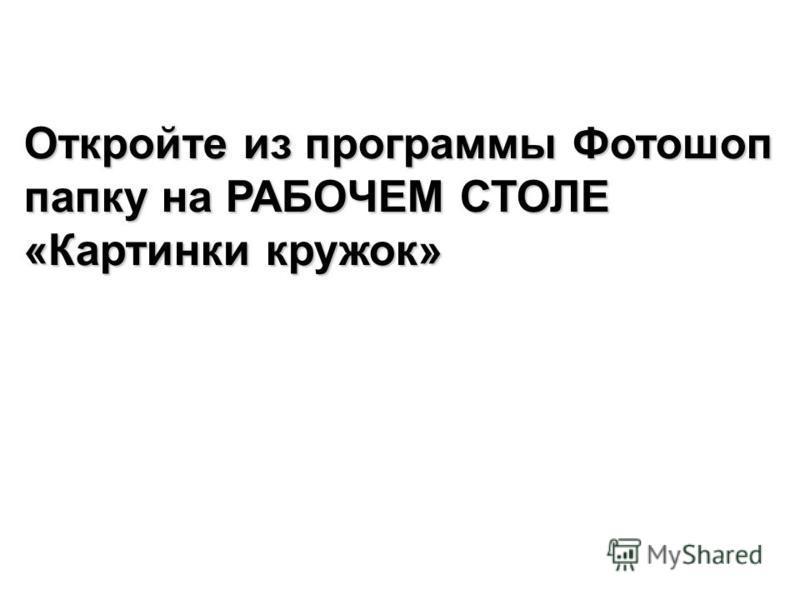Откройте из программы Фотошоп папку на РАБОЧЕМ СТОЛЕ «Картинки кружок»