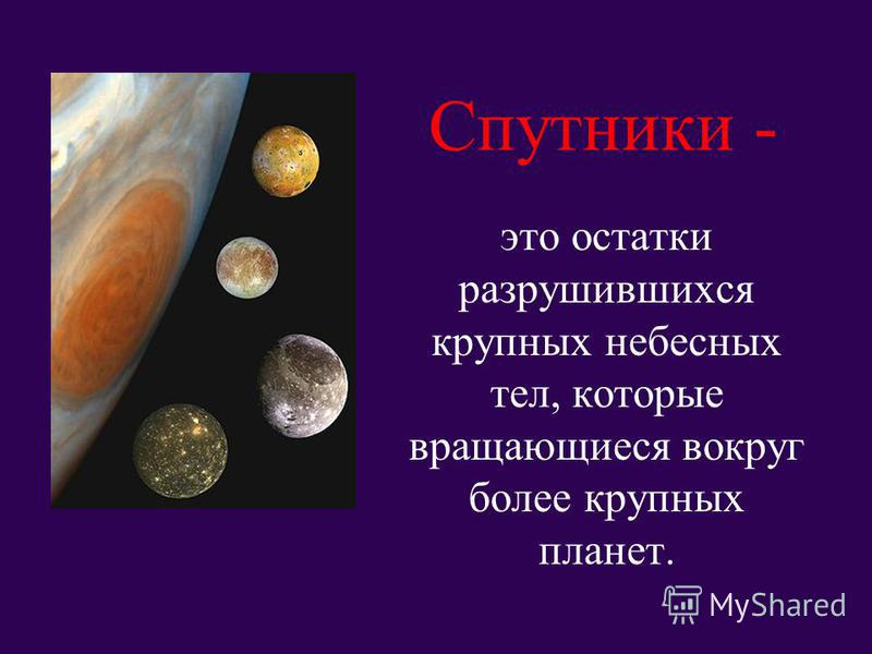 Спутники - это остатки разрушившихся крупных небесных тел, которые вращающиеся вокруг более крупных планет.