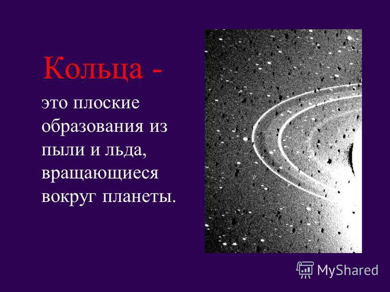 Кольца - это плоские образования из пыли и льда, вращающиеся вокруг планеты.