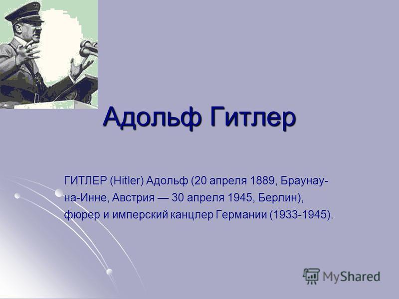 Адольф Гитлер ГИТЛЕР (Hitler) Адольф (20 апреля 1889, Браунау- на-Инне, Австрия 30 апреля 1945, Берлин), фюрер и имперский канцлер Германии (1933-1945).