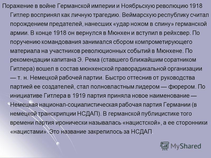 Поражение в войне Германской империи и Ноябрьскую революцию 1918 Гитлер воспринял как личную трагедию. Веймарскую республику считал порождением предателей, нанесших «удар ножом в спину» германской армии. В конце 1918 он вернулся в Мюнхен и вступил в