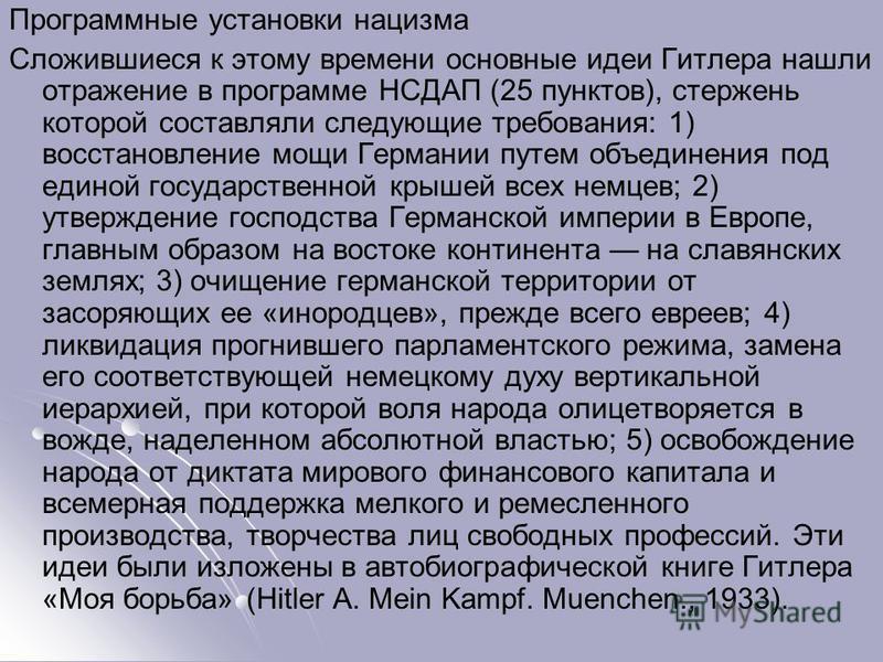 Программные установки нацизма Сложившиеся к этому времени основные идеи Гитлера нашли отражение в программе НСДАП (25 пунктов), стержень которой составляли следующие требования: 1) восстановление мощи Германии путем объединения под единой государстве