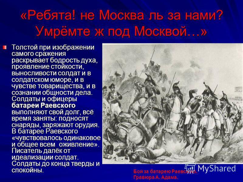 «Ребята! не Москва ль за нами? Умрёмте ж под Москвой…» Толстой при изображении самого сражения раскрывает бодрость духа, проявление стойкости, выносливости солдат и в солдатском юморе, и в чувстве товарищества, и в сознании общности дела. Солдаты и о