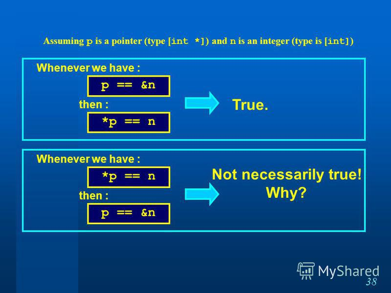 38 p == &n *p == n Whenever we have : then : True. *p == n p == &n Whenever we have : then : Not necessarily true! Why? Assuming p is a pointer (type [ int *] ) and n is an integer (type is [ int] )