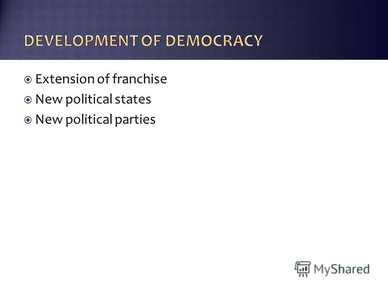 Extension of franchise New political states New political parties