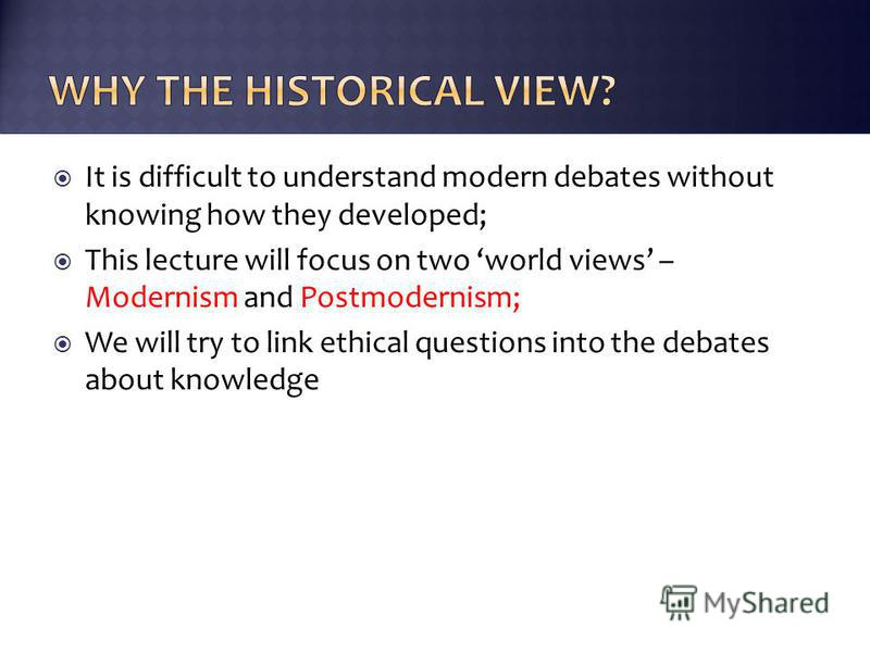 It is difficult to understand modern debates without knowing how they developed; This lecture will focus on two world views – Modernism and Postmodernism; We will try to link ethical questions into the debates about knowledge