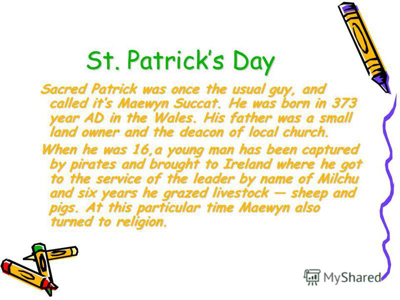 St. Patricks Day Sacred Patrick was once the usual guy, and called its Maewyn Succat. He was born in 373 year AD in the Wales. His father was a small land owner and the deacon of local church. Sacred Patrick was once the usual guy, and called its Mae