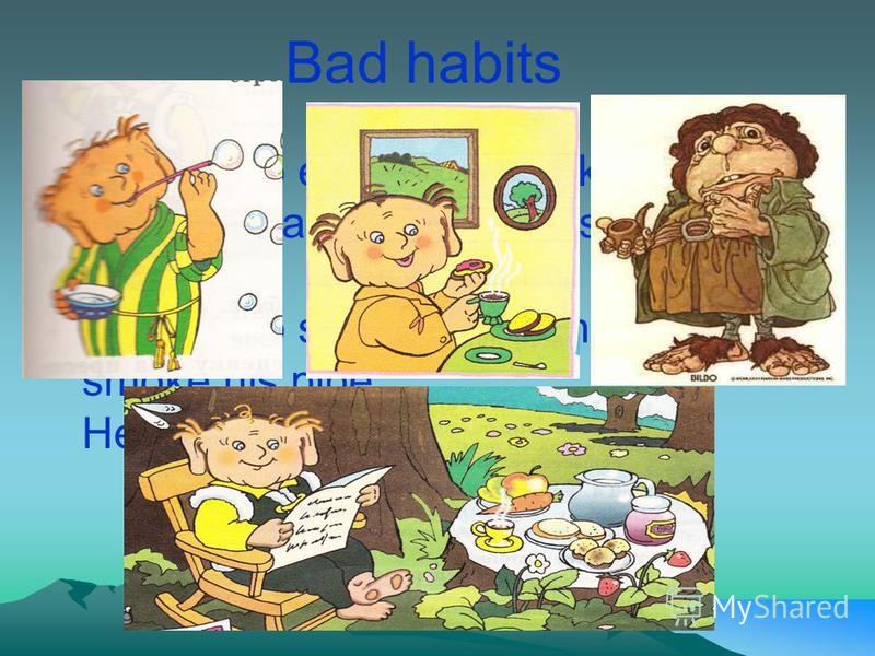 Bad habits He likes to eat sweets, cakes, chocolate and jam. He has a sweet tooth. He likes to sit in his armchair and smoke his pipe. He doesnt go in for sports.