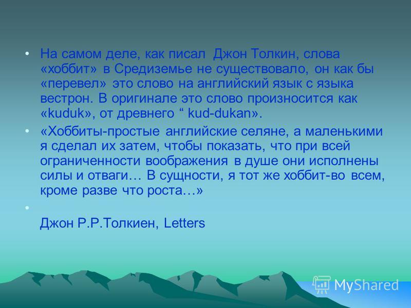 На самом деле, как писал Джон Толкин, слова «хоббит» в Средиземье не существовало, он как бы «перевел» это слово на английский язык с языка вестрон. В оригинале это слово произносится как «kuduk», от древнего kud-dukan». «Хоббиты-простые английские с