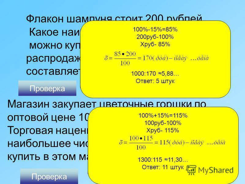 Флакон шампуня стоит 200 рублей. Какое наибольшее число флаконов можно купить на 1000 рублей во время распродажи, когда скидка составляет 15%? Проверка 100%-15%=85% 200 руб-100% Хруб- 85% 1000:170 5,88… Ответ: 5 штук Магазин закупает цветочные горшки