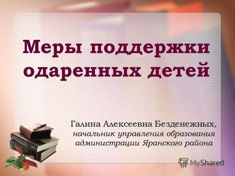 Меры поддержки одаренных детей Галина Алексеевна Безденежных, начальник управления образования администрации Яранского района