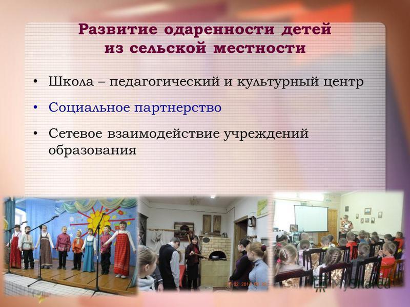 Развитие одаренности детей из сельской местности Школа – педагогический и культурный центр Социальное партнерство Сетевое взаимодействие учреждений образования