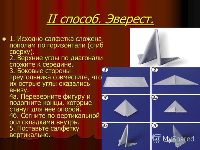 II способ. Эверест. 1. Исходно салфетка сложена пополам по горизонтали (сгиб сверху). 2. Верхние углы по диагонали сложите к середине. 3. Боковые стороны треугольника совместите, чтобы их острые углы оказались внизу. 4 а. Переверните фигуру и подогни