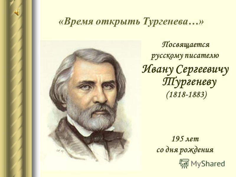 «Время открыть Тургенева…» Посвящается русскому писателю Ивану Сергеевичу Тургеневу (1818-1883) 195 лет со дня рождения