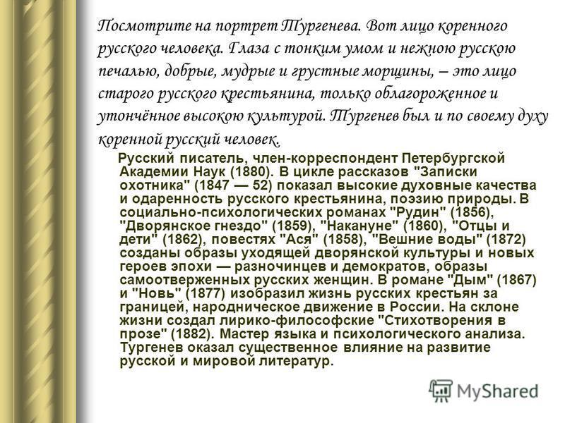 Посмотрите на портрет Тургенева. Вот лицо коренного русского человека. Глаза с тонким умом и нежною русскою печалью, добрые, мудрые и грустные морщины, – это лицо старого русского крестьянина, только облагороженное и утончённое высокою культурой. Тур