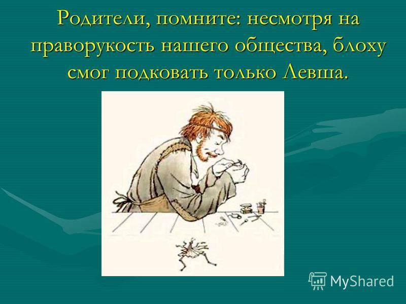 Родители, помните: несмотря на праворукость нашего общества, блоху смог подковать только Левша.