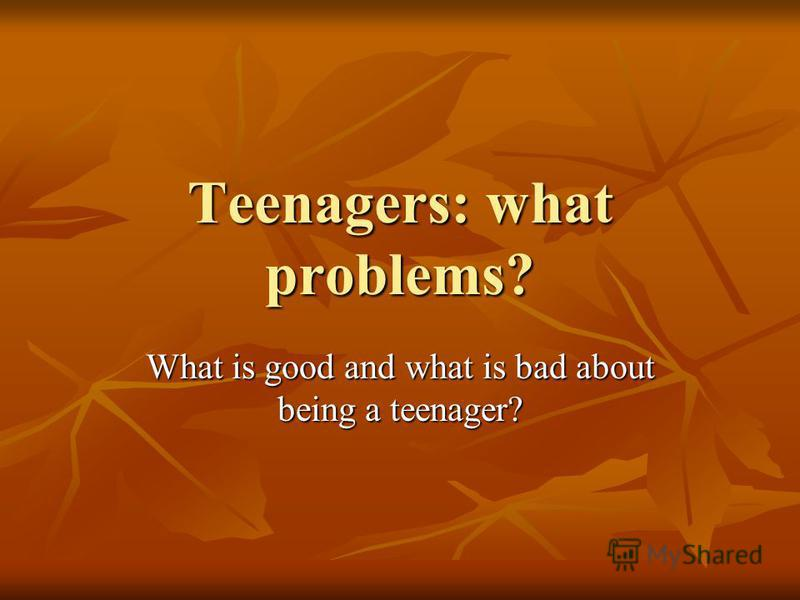 Teenagers: what problems? What is good and what is bad about being a teenager?