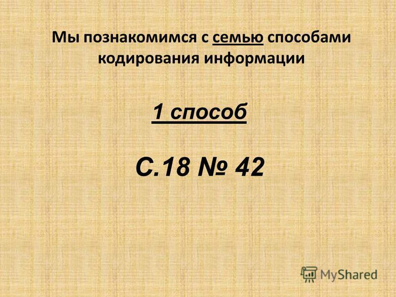 Мы познакомимся с семью способами кодирования информации 1 способ С.18 42