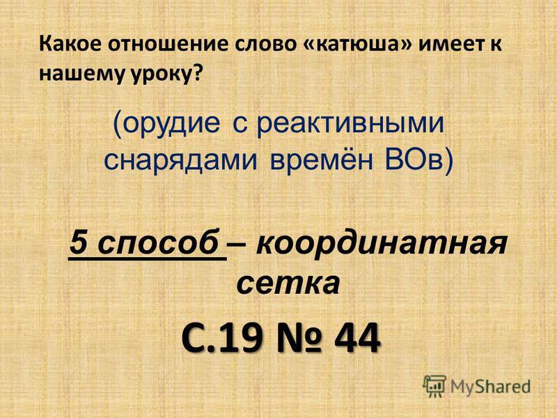 5 способ – координатная сетка С.19 44 Какое отношение слово «катюша» имеет к нашему уроку? (орудие с реактивными снарядами времён ВОв)